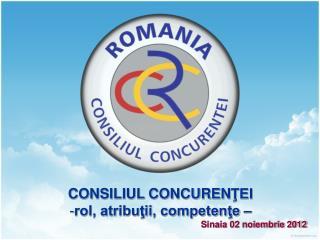 CONSILIUL CONCUREN ŢEI rol, atribuţii, competenţe – Sinaia 02 noiembrie 2012