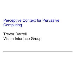 Perceptive Context for Pervasive Computing Trevor Darrell Vision Interface Group