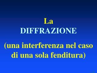 La  DIFFRAZIONE (una interferenza nel caso di una sola fenditura)