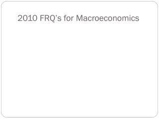 2010 FRQ s for Macroeconomics