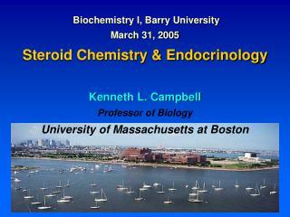 Biochemistry I, Barry University March 31, 2005  Steroid Chemistry  Endocrinology  Kenneth L. Campbell Professor of Biol
