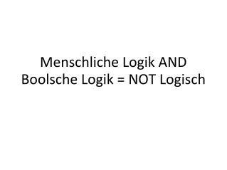 Menschliche Logik AND Boolsche Logik = NOT Logisch
