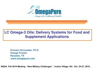 LC Omega-3 Oils: Delivery Systems for Food and Supplement Applications        Ernesto Hernandez, Ph.D.  Omega Protein  H