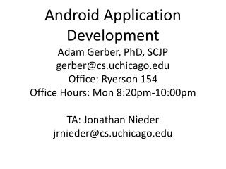Android Application Development Adam Gerber, PhD, SCJP gerber@cs.uchicago Office: Ryerson 154