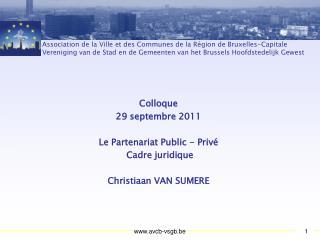 Colloque 29 septembre 2011 Le Partenariat Public - Privé   Cadre juridique Christiaan VAN SUMERE