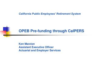 California Public Employees  Retirement System     OPEB Pre-funding through CalPERS   Ken Marzion Assistant Executive Of