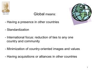 Global means:   Having a presence in other countries   Standardization     International focus: reduction of ties to any