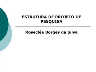ESTRUTURA DE PROJETO DE PESQUISA Rosecl�a Borges da Silva