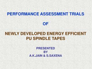 PERFORMANCE ASSESSMENT TRIALS  OF NEWLY DEVELOPED ENERGY EFFICIENT PU SPINDLE TAPES PRESENTED BY