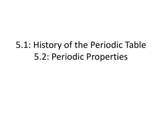 5.1: History of the Periodic Table 5.2: Periodic Properties