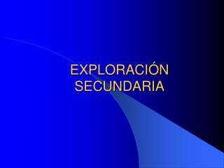 EXPLORACIÓN SECUNDARIA