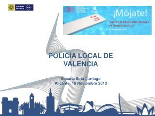 POLICÍA LOCAL DE VALENCIA Susana Sola Zurriaga Alicante, 18 Noviembre 2013