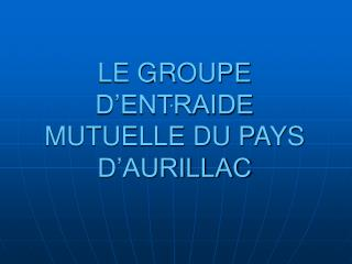 LE GROUPE D'ENTRAIDE MUTUELLE DU PAYS D'AURILLAC