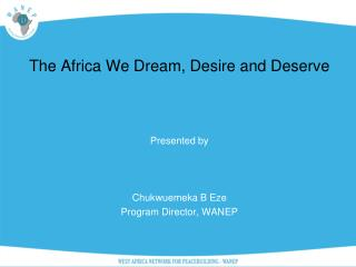 The  Africa We Dream, Desire and  Deserve Presented by  Chukwuemeka B Eze