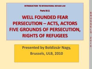 INTRODUCTION  TO INTERNATIONAL  REFUGEE LAW  Parts 8-11  WELL FOUNDED FEAR PERSECUTION   ACTS, ACTORS FIVE GROUNDS OF PE