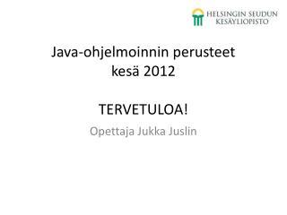 Java-ohjelmoinnin perusteet kesä 2012 TERVETULOA!