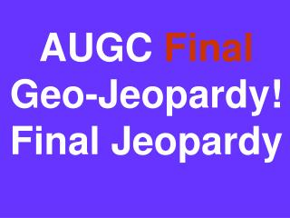 AUGC  Final Geo-Jeopardy! Final Jeopardy