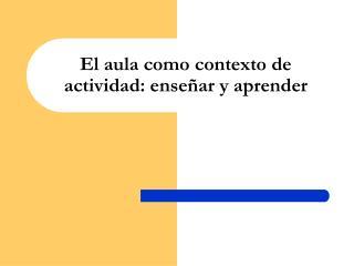 El aula como contexto de actividad: enseñar y aprender