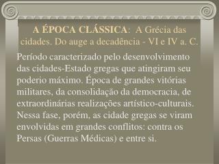 A ÉPOCA CLÁSSICA :  A Grécia das cidades. Do auge a decadência - VI e IV a. C.