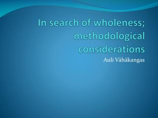 In  search of  wholeness ;  methodological considerations