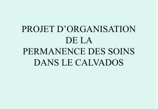 PROJET D'ORGANISATION  DE LA  PERMANENCE DES SOINS DANS LE CALVADOS