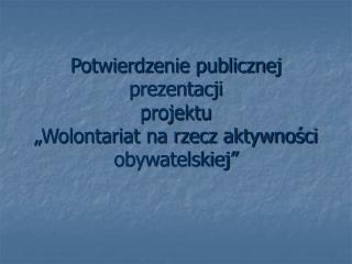 """Potwierdzenie publicznej prezentacji projektu """"Wolontariat na rzecz aktywności obywatelskiej"""""""