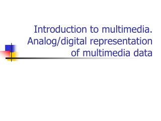 Introduction to multimedia. Analog/digital representation of multimedia data