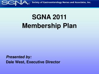 SGNA 2011  Membership Plan     Presented by: Dale West, Executive Director