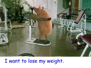 I want to lose my weight.