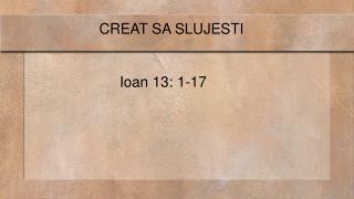 CREAT SA SLUJESTI                          Ioan 13: 1-17