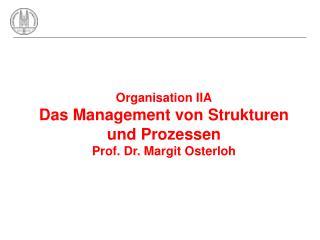 Organisation IIA Das Management von Strukturen und Prozessen Prof. Dr. Margit Osterloh