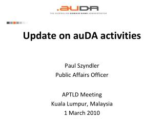 Update on auDA activities Paul Szyndler Public Affairs Officer APTLD Meeting