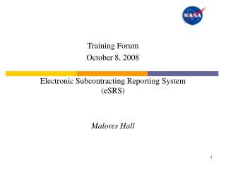 Training Forum October 8, 2008  Electronic Subcontracting Reporting System eSRS   Malores Hall