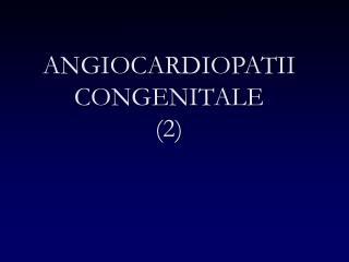 ANGIOCARDIOPATII CONGENITALE (2)