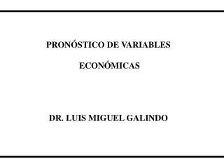 PRONÓSTICO DE VARIABLES  ECONÓMICAS DR. LUIS MIGUEL GALINDO