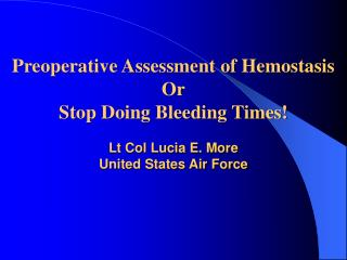 Preoperative Assessment of Hemostasis Or Stop Doing Bleeding Times   Lt Col Lucia E. More United States Air Force
