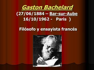 Gaston Bachelard (27/06/1884 –  Bar-sur-Aube 16/10/1962 -   Paris  ) Filósofo y ensayista francés