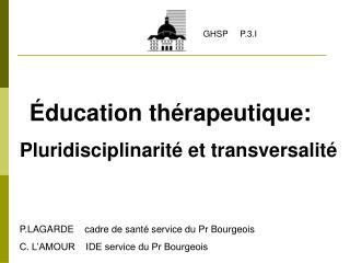 ducation th rapeutique:    Pluridisciplinarit  et transversalit          P.LAGARDE    cadre de sant  service du Pr Bour