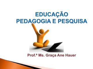 EDUCAÇÃO PEDAGOGIA E PESQUISA Prof.ª Ms. Graça Ane Hauer