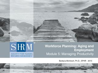 Workforce Planning: Aging and Employment Module 5: Managing Productivity