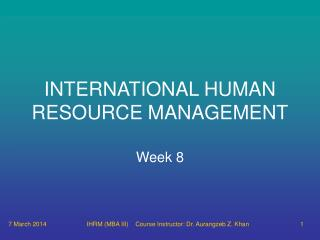91510 IHRM MBA III Course Instructor: Dr. Aurangzeb Z. Khan