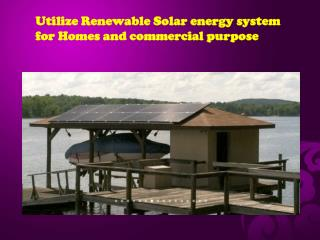 Utilize Renewable Solar energy system for Homes and commerci