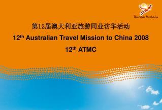 第 12 届 澳大利亚旅游同业访华活动 12 th  Australian  Travel Mission to China  2008 12 th  ATMC