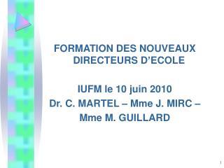 FORMATION DES NOUVEAUX DIRECTEURS D'ECOLE IUFM le 10 juin 2010 Dr. C. MARTEL – Mme J. MIRC –
