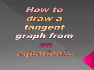 How to  draw a  tangent  graph from  an equation!...