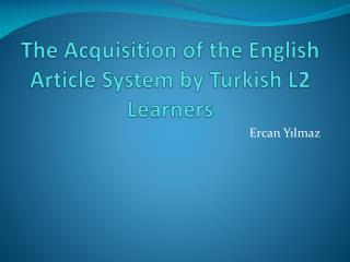 The Acquisition of the English Article System by Turkish L2 Learners