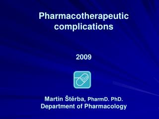 Pharmacotherapeutic complications 2009 Martin Štěrba,  PharmD. PhD. Department of Pharmacology