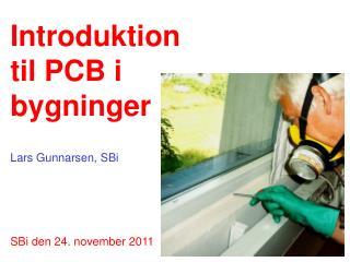 Introduktion  til PCB i  bygninger  Lars Gunnarsen, SBi SBi den 24. november 2011