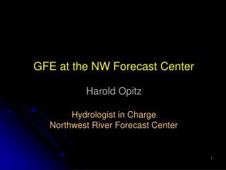 GFE at the NW Forecast Center Harold Opitz Hydrologist in Charge Northwest River Forecast Center