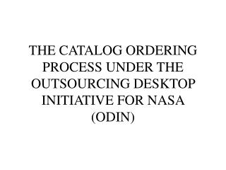 THE CATALOG ORDERING PROCESS UNDER THE OUTSOURCING DESKTOP INITIATIVE FOR NASA ODIN